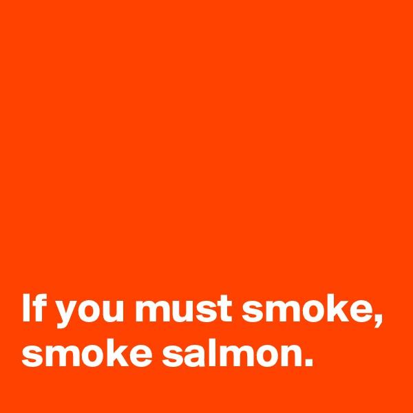 If you must smoke,  smoke salmon.
