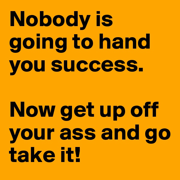 Nobody is going to hand you success.   Now get up off your ass and go take it!