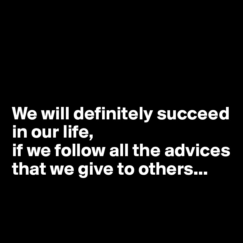 We will definitely succeed in our life,  if we follow all the advices that we give to others...