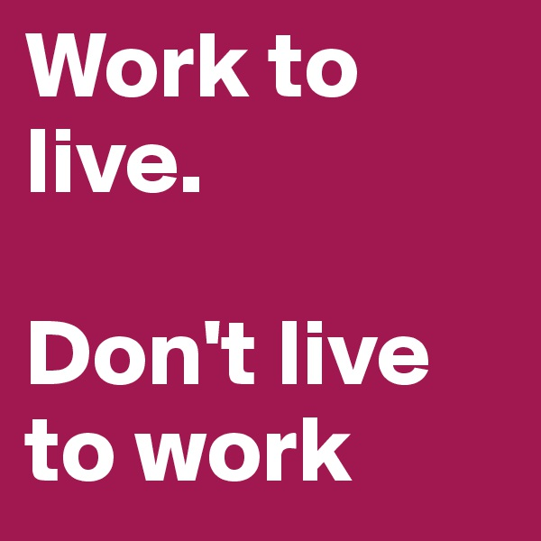 Work to live.   Don't live to work