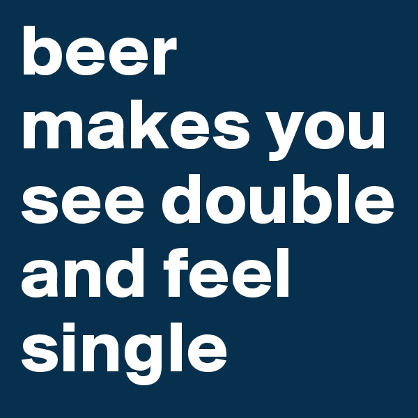 beer makes you see double and feel single