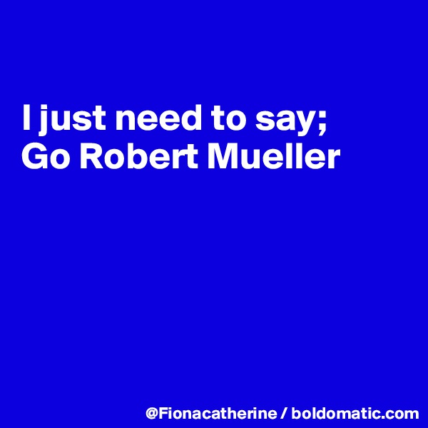 I just need to say; Go Robert Mueller