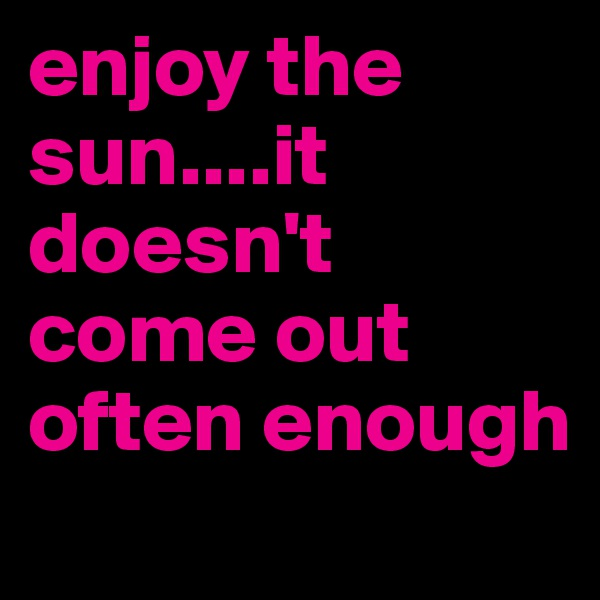 enjoy the sun....it doesn't come out often enough