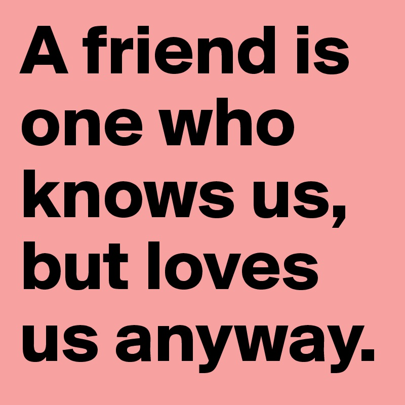 A friend is one who knows us, but loves us anyway.
