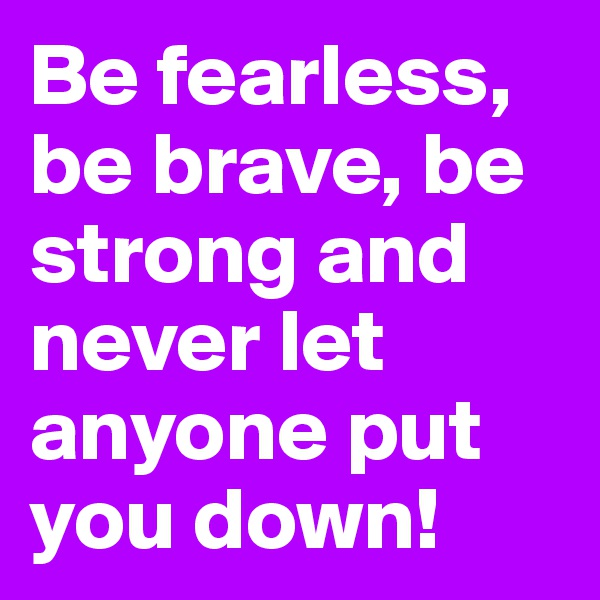 Be fearless, be brave, be strong and never let anyone put you down!