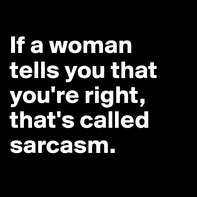 If a woman tells you that you're right, that's called sarcasm.