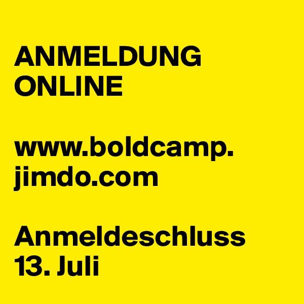 ANMELDUNG ONLINE  www.boldcamp. jimdo.com  Anmeldeschluss  13. Juli