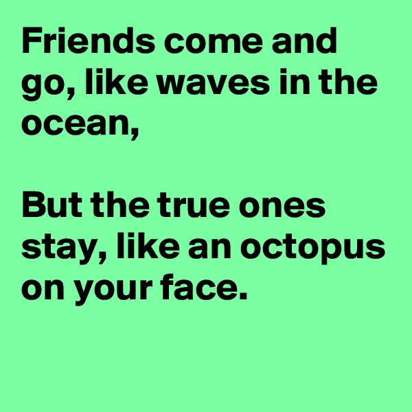 Friends come and go, like waves in the ocean,  But the true ones stay, like an octopus on your face.