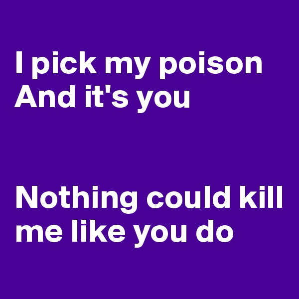 I pick my poison And it's you   Nothing could kill me like you do