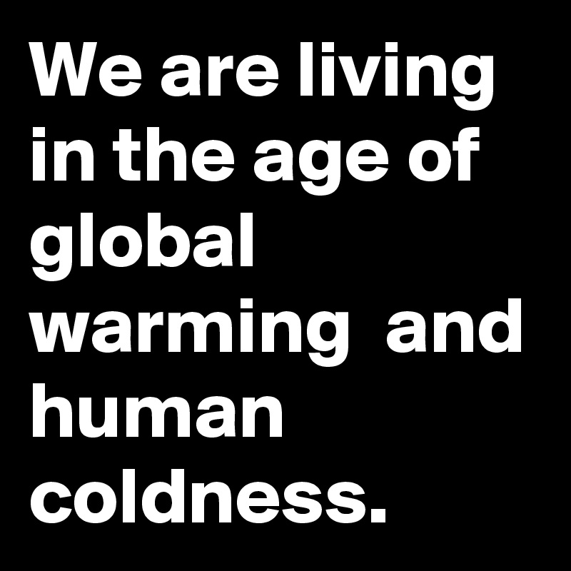 We are living in the age of global warming  and human coldness.