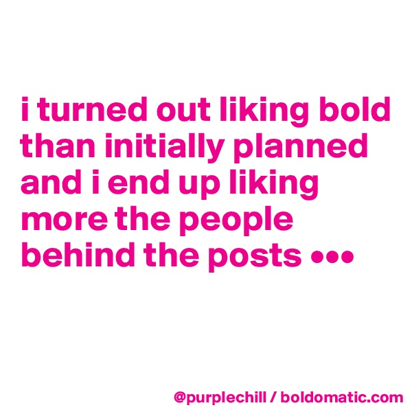 i turned out liking bold than initially planned and i end up liking more the people behind the posts •••