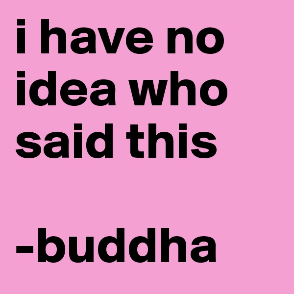 i have no idea who said this  -buddha