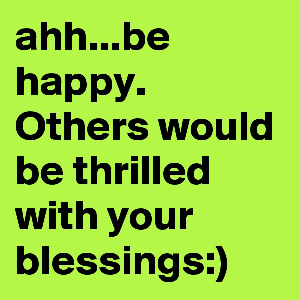 ahh...be happy. Others would be thrilled with your blessings:)