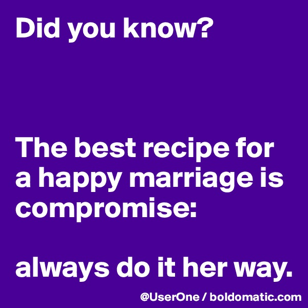 Did you know?    The best recipe for a happy marriage is compromise:   always do it her way.