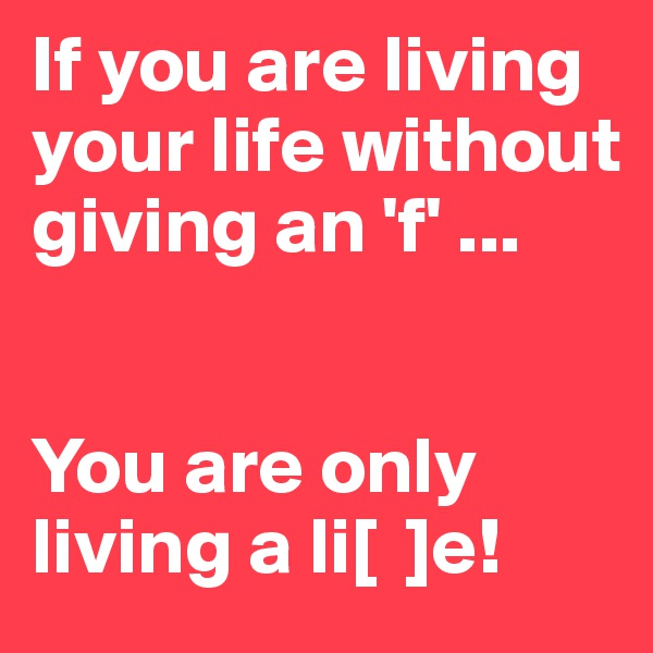 If you are living your life without giving an 'f' ...    You are only living a li[  ]e!