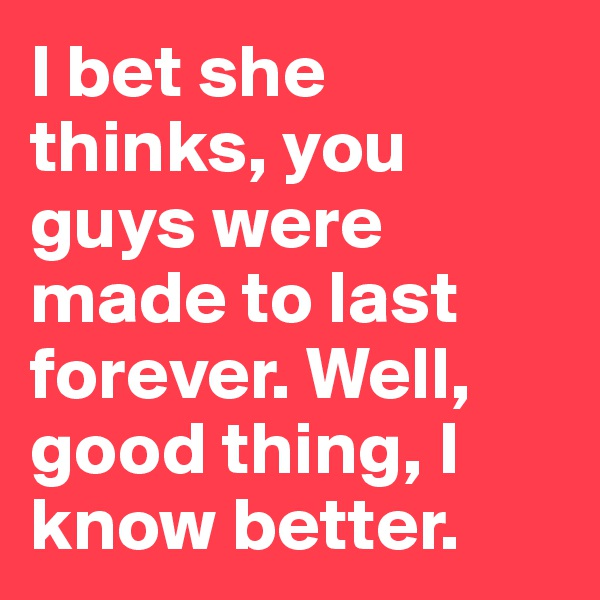 I bet she thinks, you guys were made to last forever. Well, good thing, I know better.