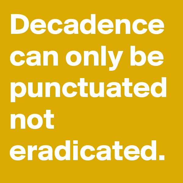 Decadence can only be punctuated not eradicated.