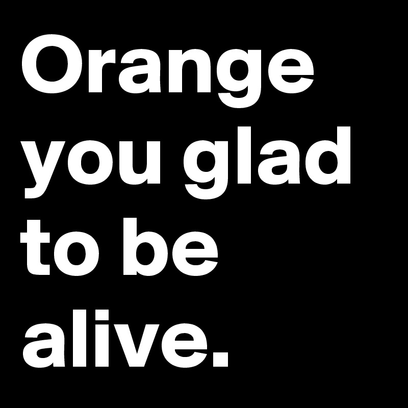 Orange you glad to be alive.