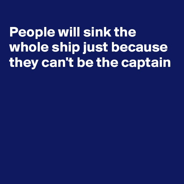 People will sink the whole ship just because they can't be the captain