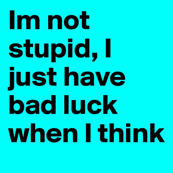 Im not stupid, I just have bad luck when I think
