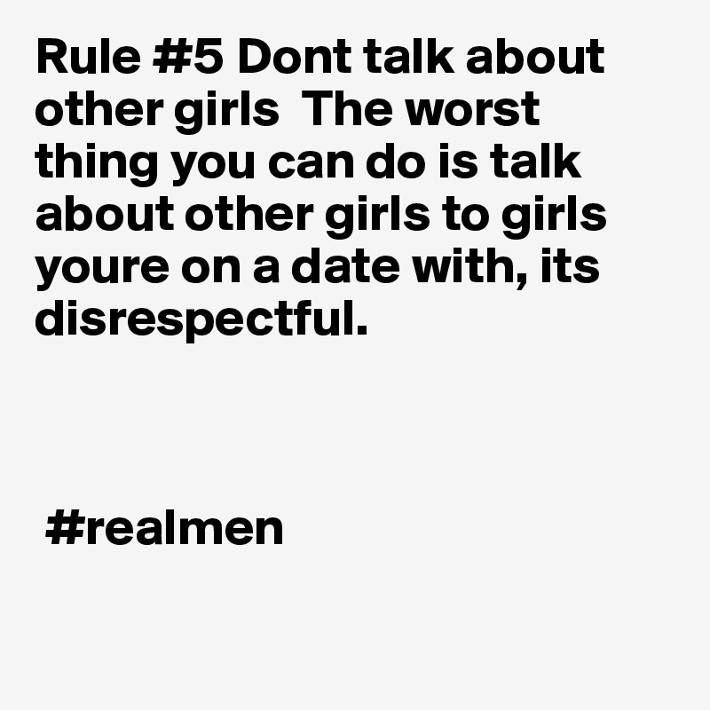 Rule #5 Dont talk about other girls  The worst thing you can do is talk about other girls to girls youre on a date with, its disrespectful.     #realmen