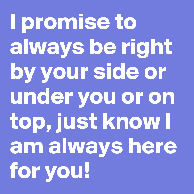 I Promise To Always Be Right By Your Side Or Under You Or On Top