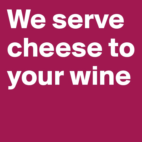 We serve cheese to your wine