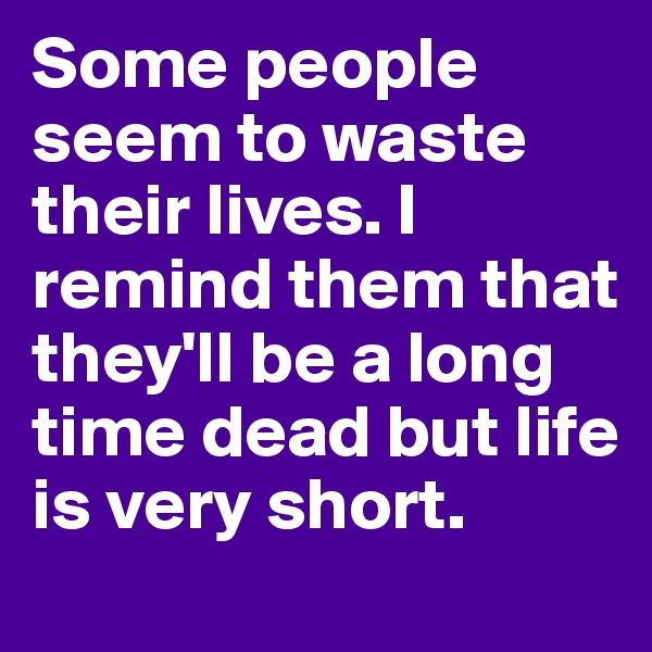 Some people seem to waste their lives. I remind them that they'll be a long time dead but life is very short.