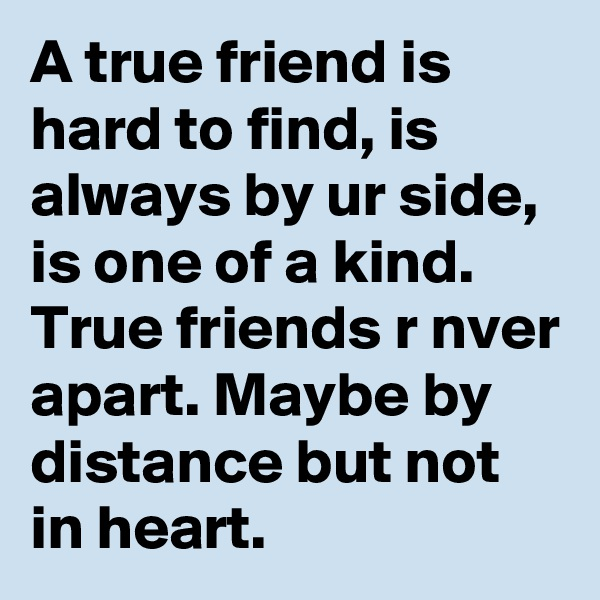 A true friend is hard to find, is always by ur side, is one of a kind. True friends r nver apart. Maybe by distance but not in heart.