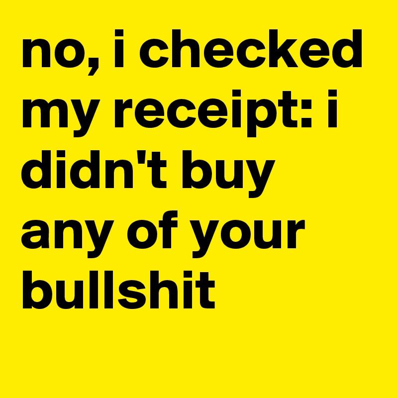 no, i checked my receipt: i didn't buy any of your bullshit
