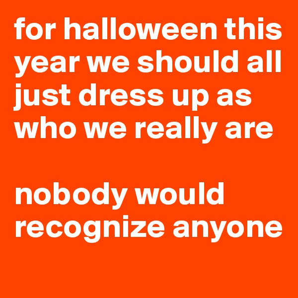 for halloween this year we should all just dress up as who we really are   nobody would recognize anyone