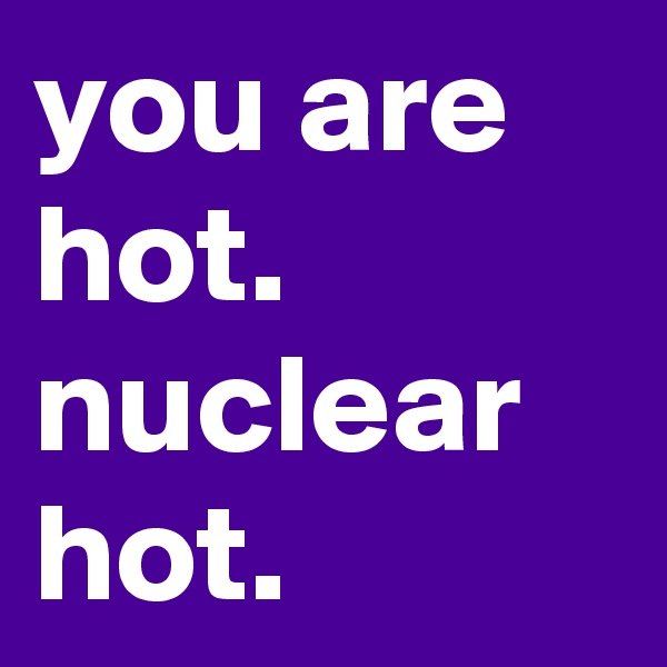 you are hot. nuclear hot.