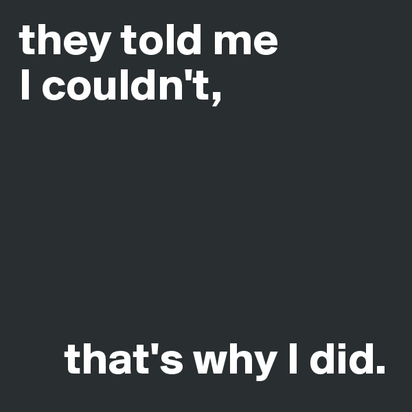 they told me  I couldn't,                        that's why I did.