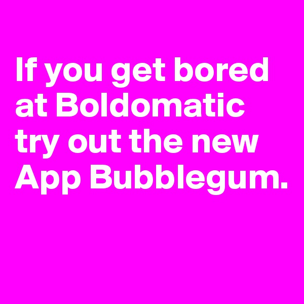 If you get bored at Boldomatic try out the new App Bubblegum.