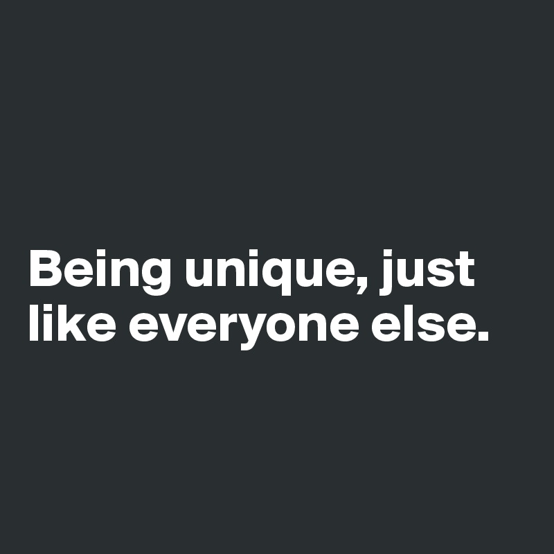 Being unique, just like everyone else.