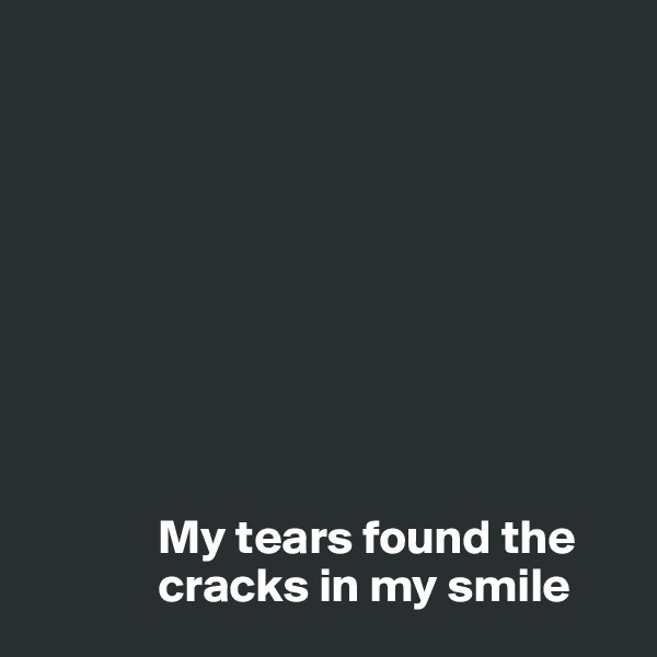 My tears found the               cracks in my smile