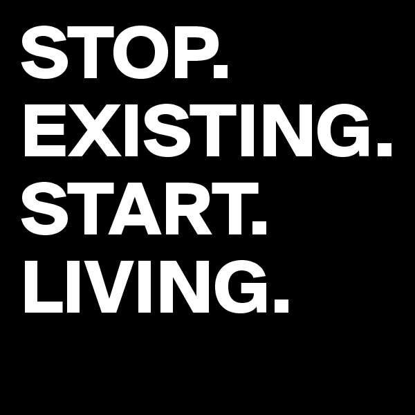 STOP. EXISTING. START. LIVING.
