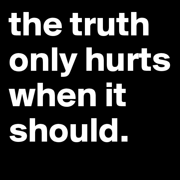 the truth only hurts when it should.