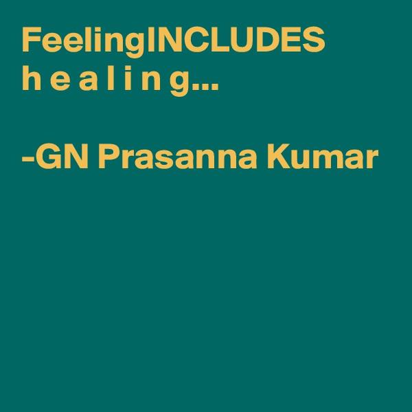 FeelingINCLUDES  h e a l i n g...  -GN Prasanna Kumar