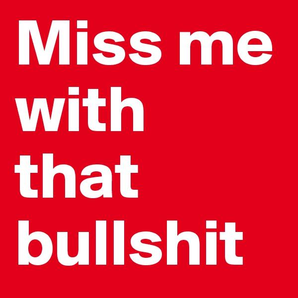 Miss me with that bullshit