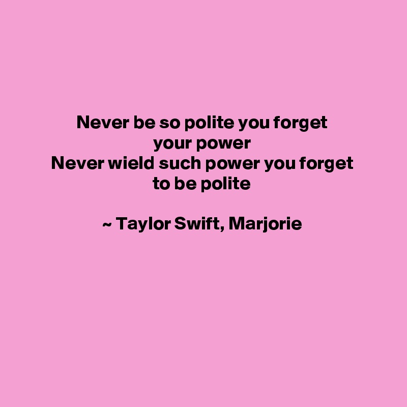 Never be so polite you forget your power Never wield such power you forget to be polite  ~ Taylor Swift, Marjorie