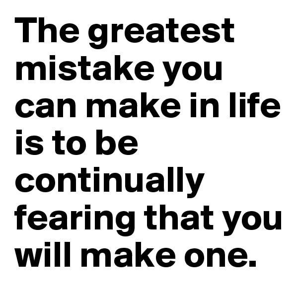 The greatest mistake you can make in life is to be continually fearing that you will make one.