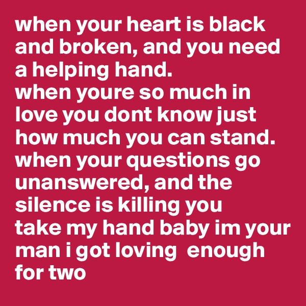 when your heart is black and broken, and you need a helping hand. when youre so much in love you dont know just how much you can stand. when your questions go unanswered, and the silence is killing you take my hand baby im your man i got loving  enough for two