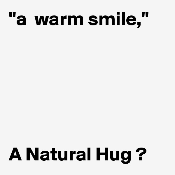 """a  warm smile,""       A Natural Hug ?"