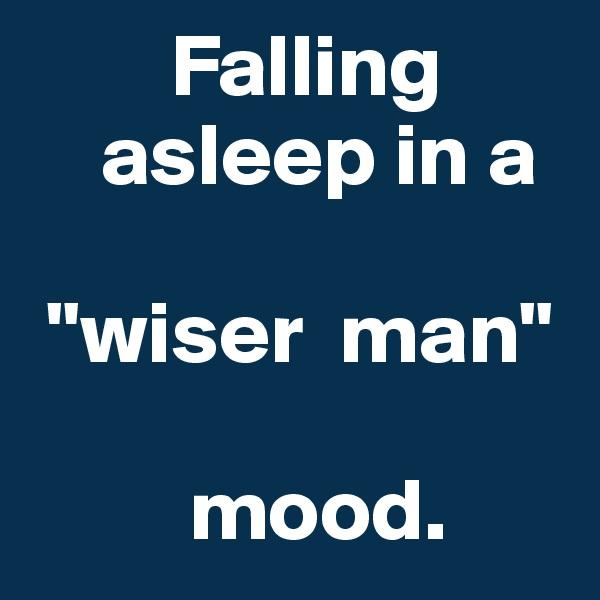 "Falling           asleep in a    ""wiser  man""            mood."