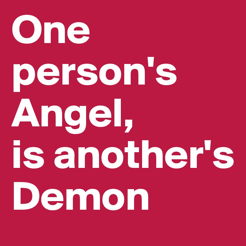 One person's Angel, is another's Demon
