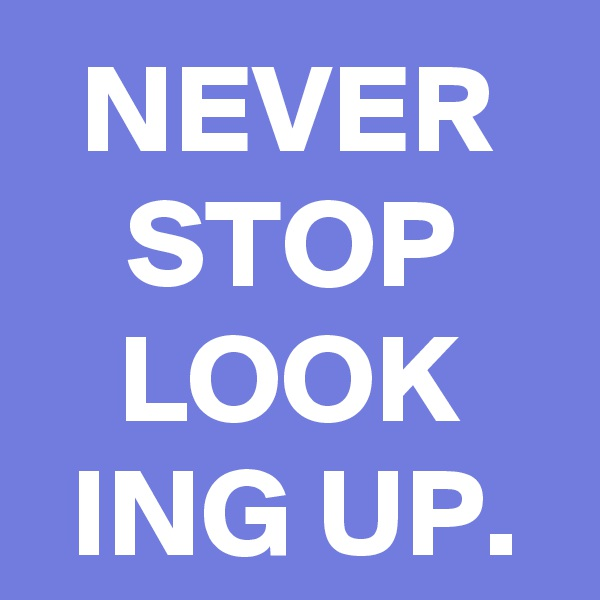 NEVER STOP LOOK ING UP.