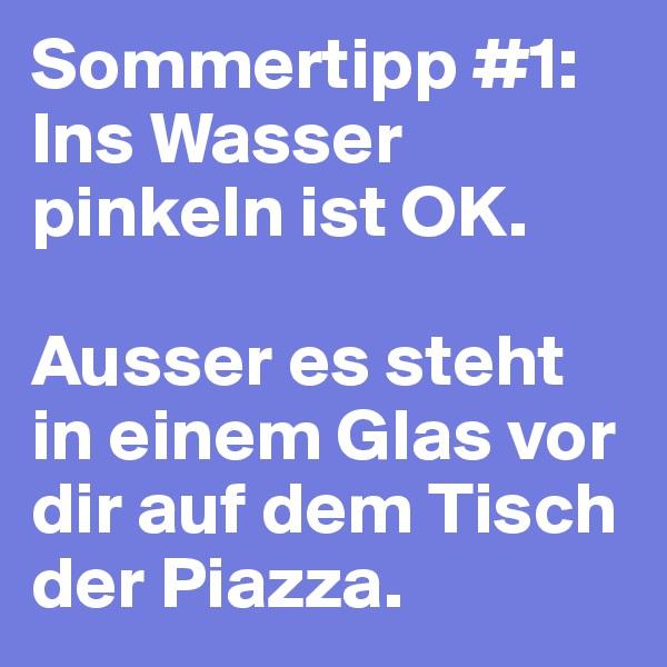 Sommertipp #1: Ins Wasser pinkeln ist OK.   Ausser es steht in einem Glas vor dir auf dem Tisch der Piazza.
