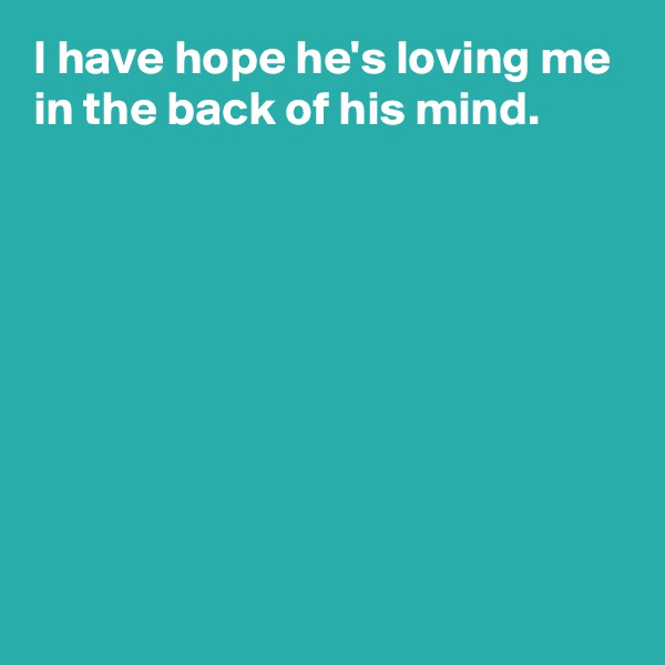 I have hope he's loving me in the back of his mind.