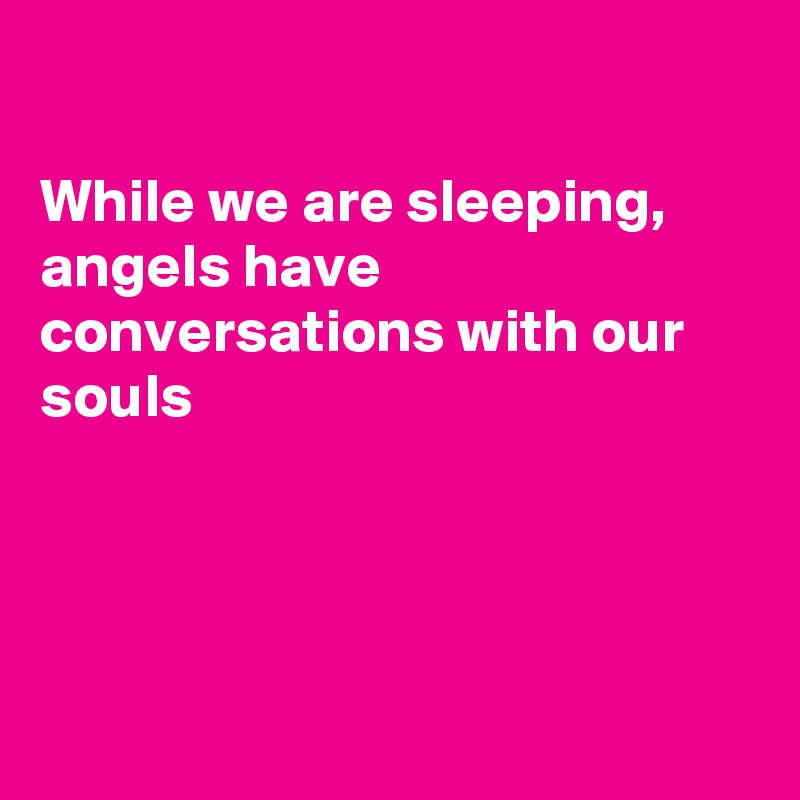While we are sleeping, angels have conversations with our souls